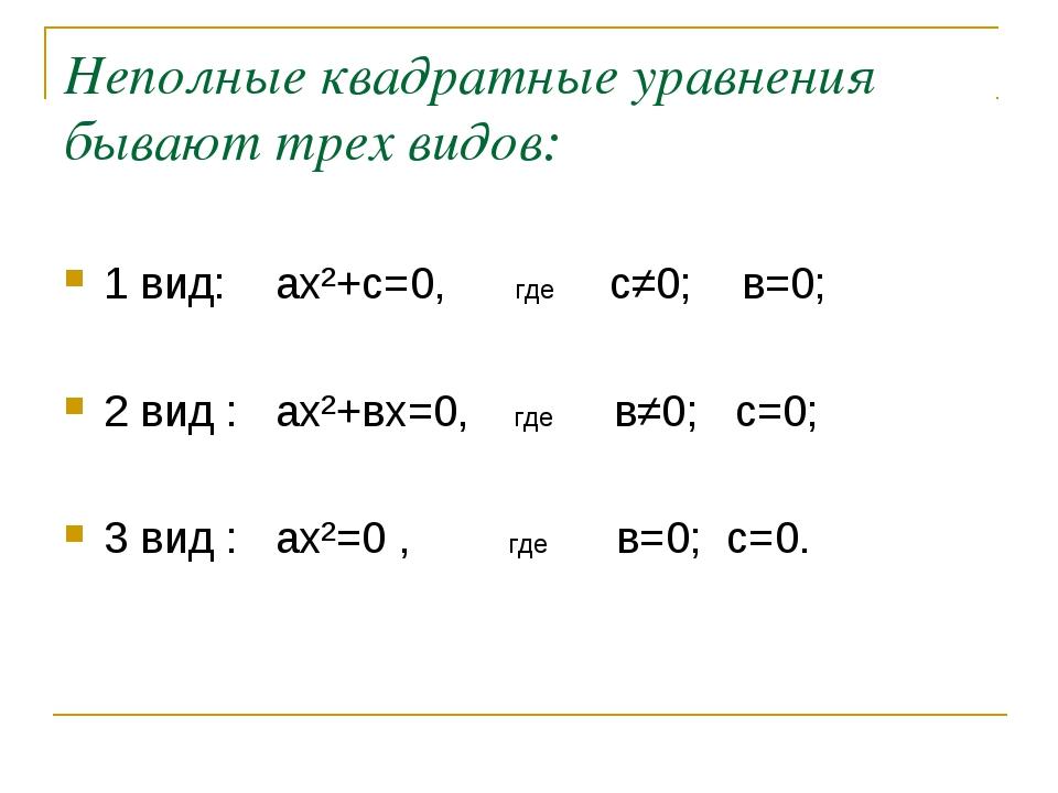 Неполные квадратные уравнения бывают трех видов: 1 вид: ах²+с=0, где с≠0; в=0...