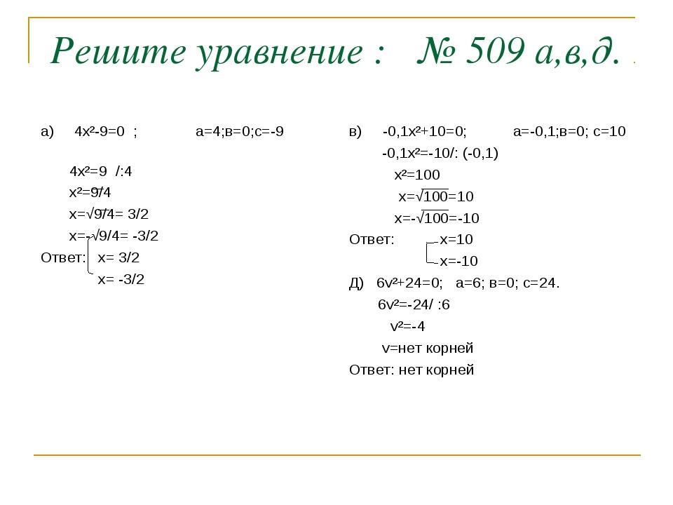 Решите уравнение : № 509 а,в,д. а) 4х²-9=0 ; а=4;в=0;с=-9 4х²=9 /:4 х²=9/4 х...
