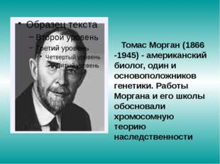 Томас Морган (1866 -1945) - американский биолог, один и основоположников ген