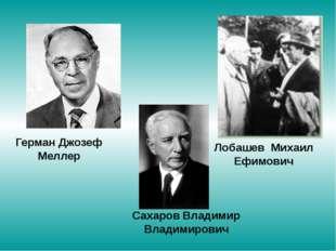 Герман Джозеф Меллер Лобашев Михаил Ефимович Сахаров Владимир Владимирович