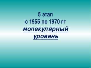 5 этап с 1955 по 1970 гг молекулярный уровень