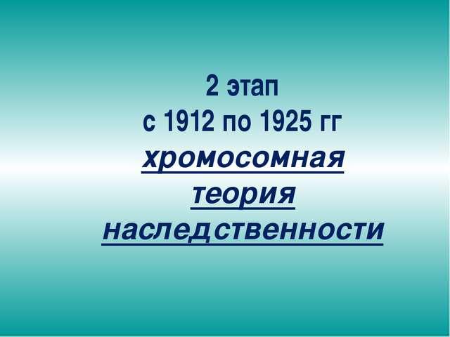 2 этап с 1912 по 1925 гг хромосомная теория наследственности