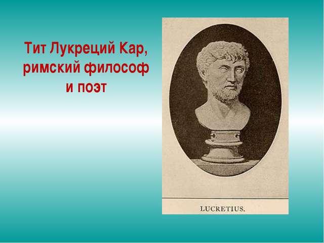 Тит Лукреций Кар, римский философ и поэт