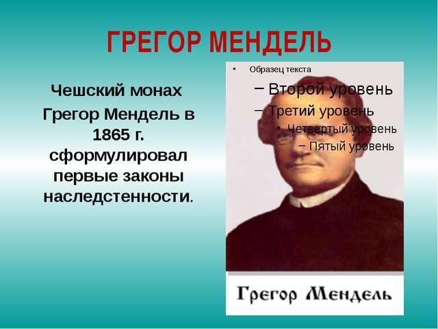 ГРЕГОР МЕНДЕЛЬ Чешский монах Грегор Мендель в 1865 г. сформулировал первые за...