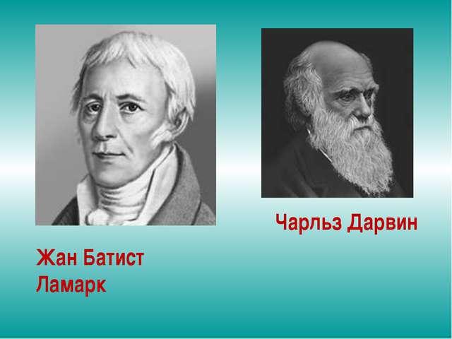 Жан Батист Ламарк Чарльз Дарвин