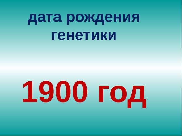 дата рождения генетики 1900 год