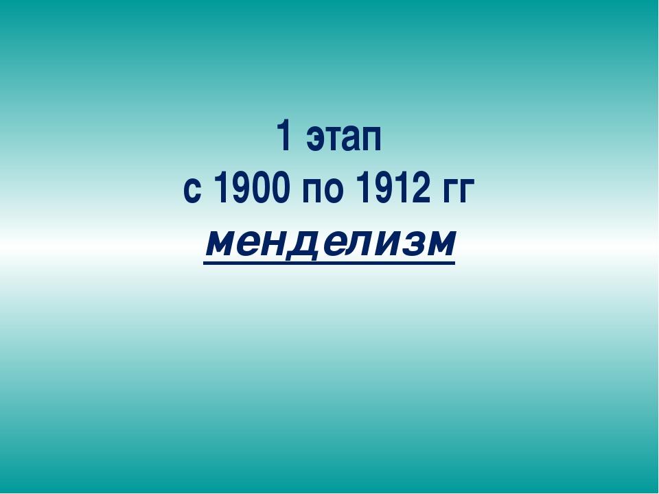 1 этап с 1900 по 1912 гг менделизм