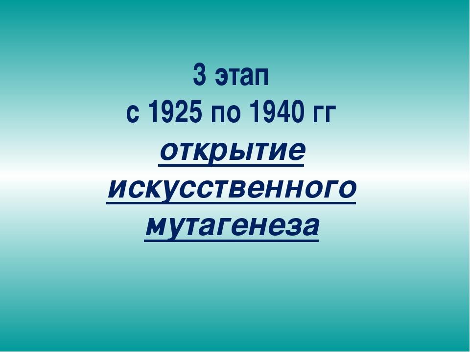 3 этап с 1925 по 1940 гг открытие искусственного мутагенеза