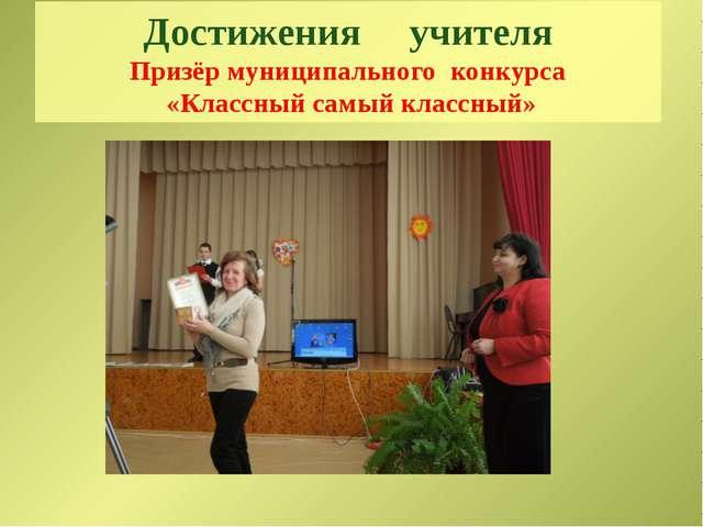 Достижения учителя Призёр муниципального конкурса «Классный самый классный»