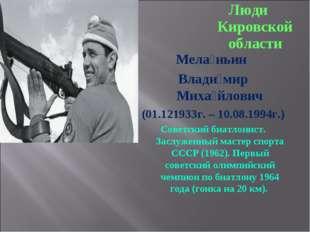 Люди Кировской области Мела́ньин Влади́мир Миха́йлович (01.121933г. – 10.08.1