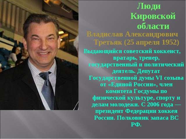 Люди Кировской области Владислав Александрович Третьяк (25 апреля 1952) Выдаю...