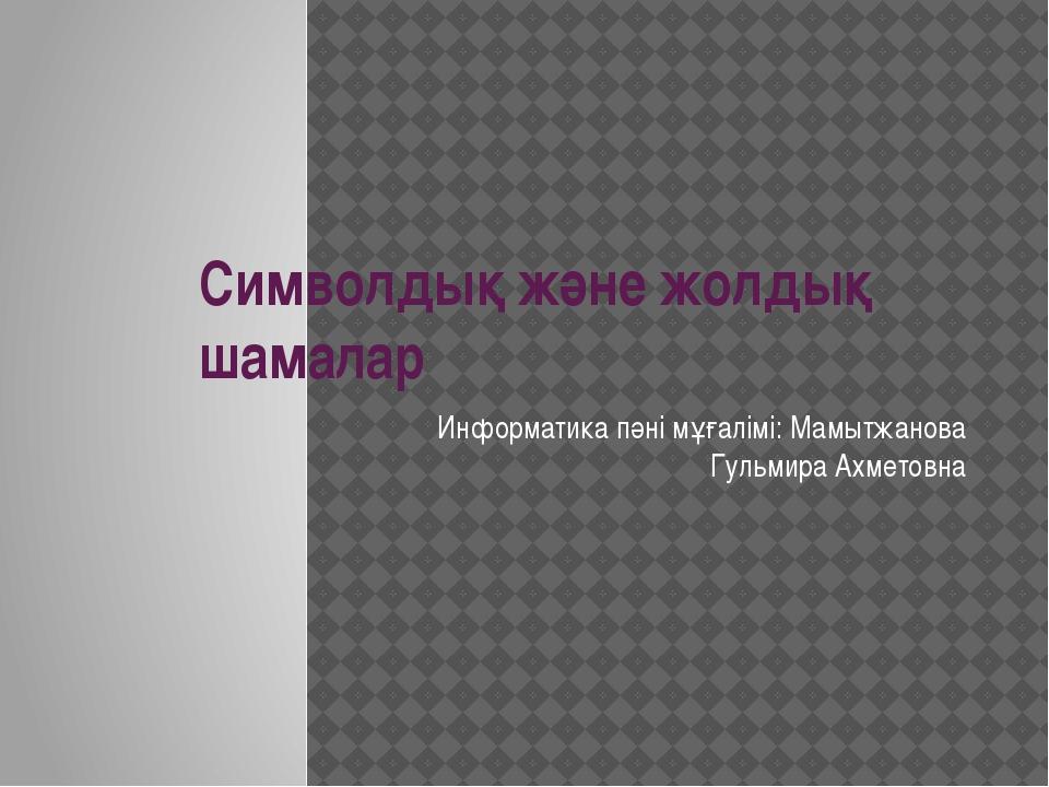 Символдық және жолдық шамалар Информатика пәні мұғалімі: Мамытжанова Гульмира...