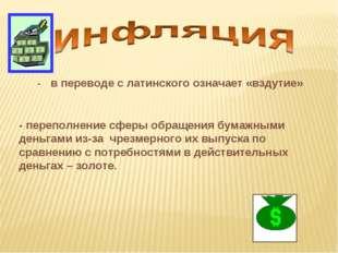 - переполнение сферы обращения бумажными деньгами из-за чрезмерного их выпуск