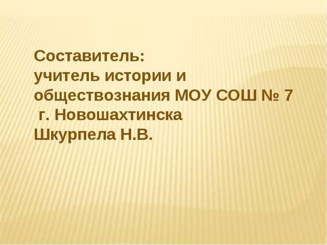 Составитель: учитель истории и обществознания МОУ СОШ № 7 г. Новошахтинска Шк...