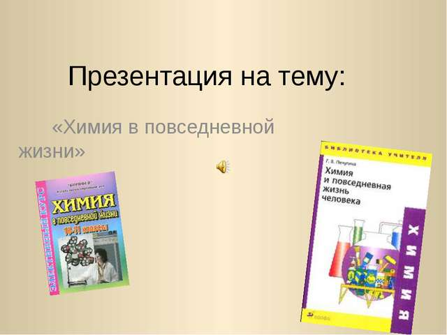 Презентация на тему: «Химия в повседневной жизни»