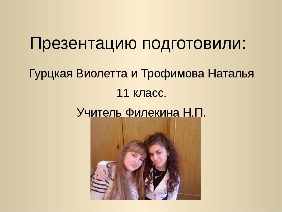 Презентацию подготовили: Гурцкая Виолетта и Трофимова Наталья 11 класс. Учите...