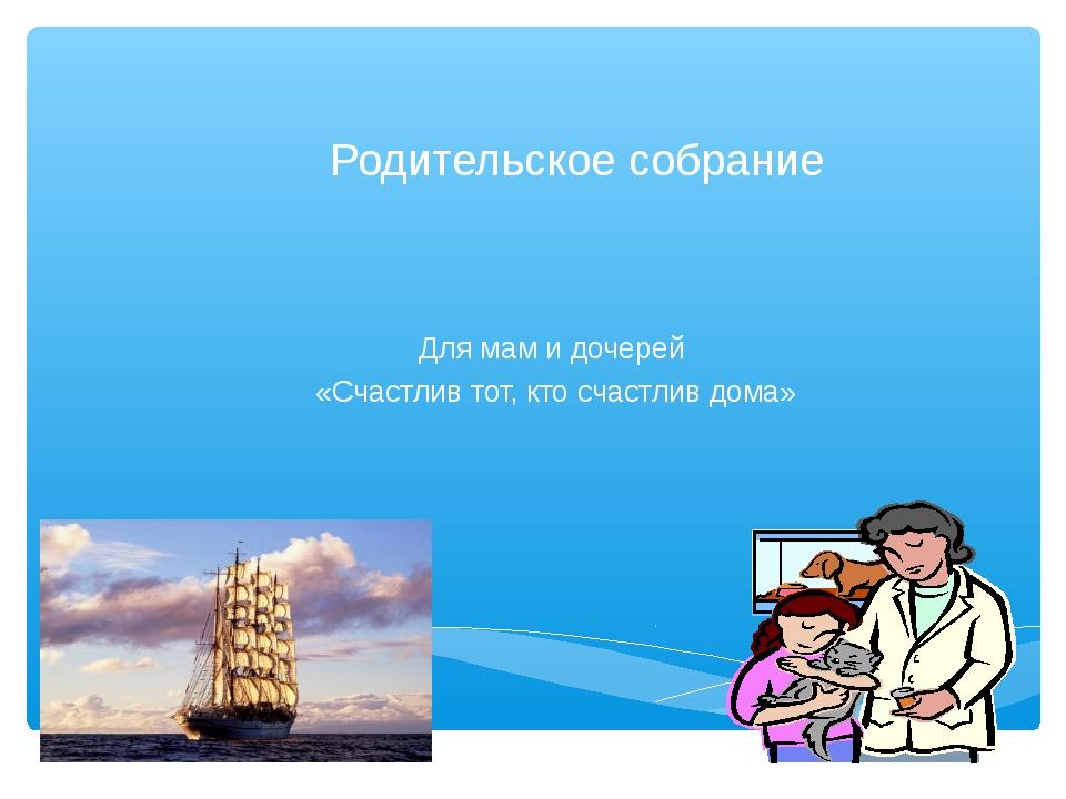 Родительское собрание Для мам и дочерей «Счастлив тот, кто счастлив дома»