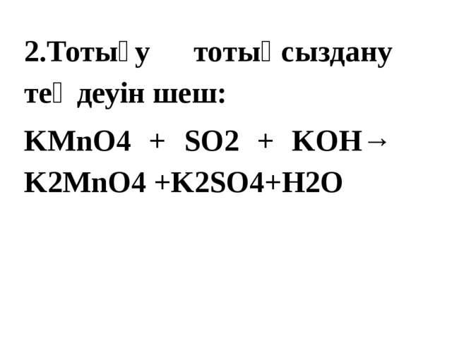2.Тотығу тотықсыздану теңдеуін шеш: KMnO4 + SO2 + KOH→ K2MnO4 +K2SO4+H2O