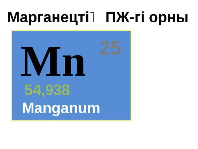Mn 25 54,938 Manganum Марганецтің ПЖ-гі орны