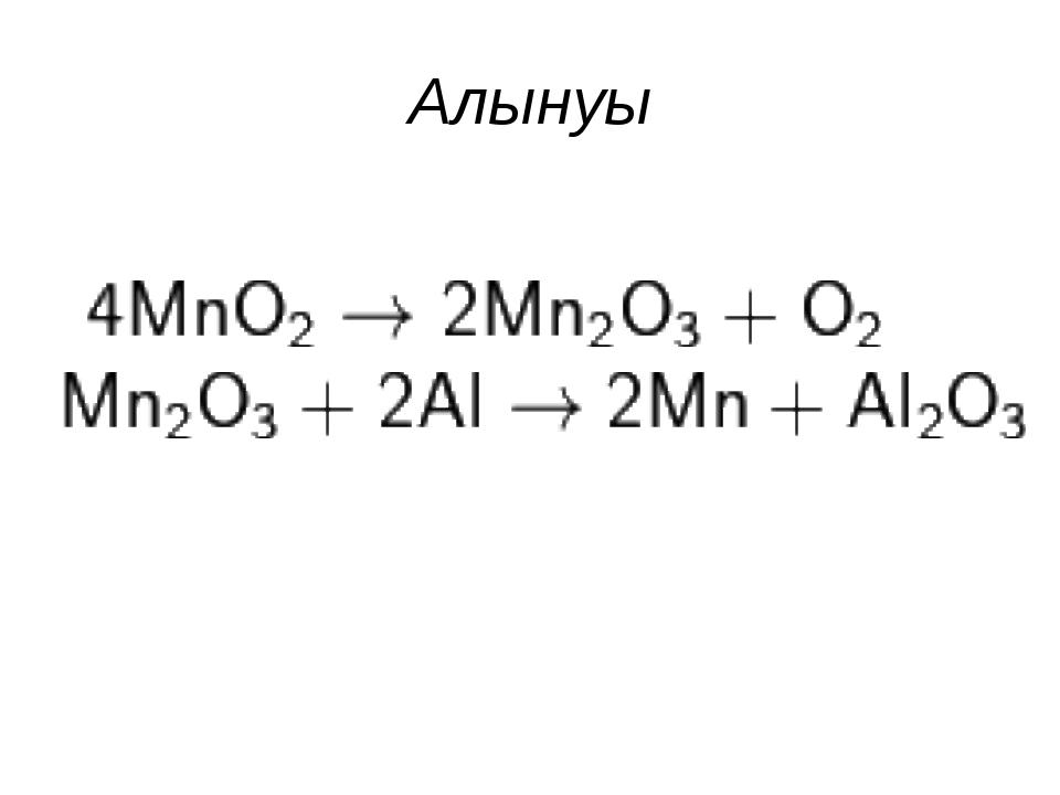 Алынуы 1. Алюмотермия әдісімен 2. Таза марганец электролиз арқылы алынады