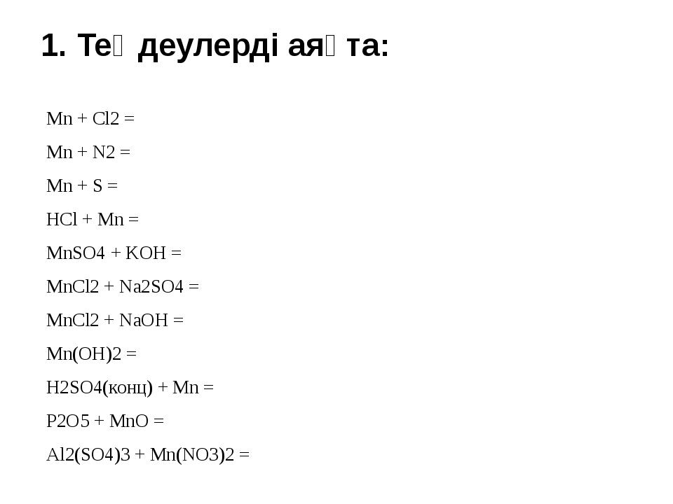 1. Теңдеулерді аяқта:  Mn + Cl2 = Mn + N2 = Mn + S = HCl + Mn = MnSO4 + KOH...