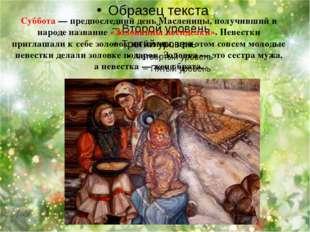 Суббота — предпоследний день Масленицы, получивший в народе название «Золовк