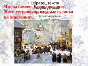 Чтобы помочь Весне прогнать Зиму, устраивали веселые гулянья на Масленицу.