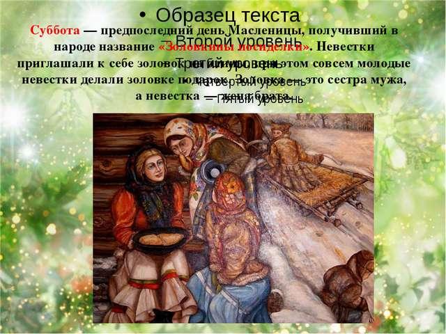 Суббота — предпоследний день Масленицы, получивший в народе название «Золовк...