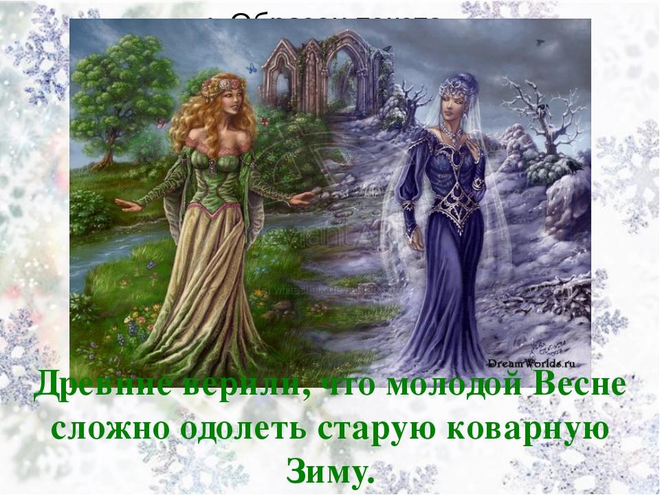 Древние верили, что молодой Весне сложно одолеть старую коварную Зиму.