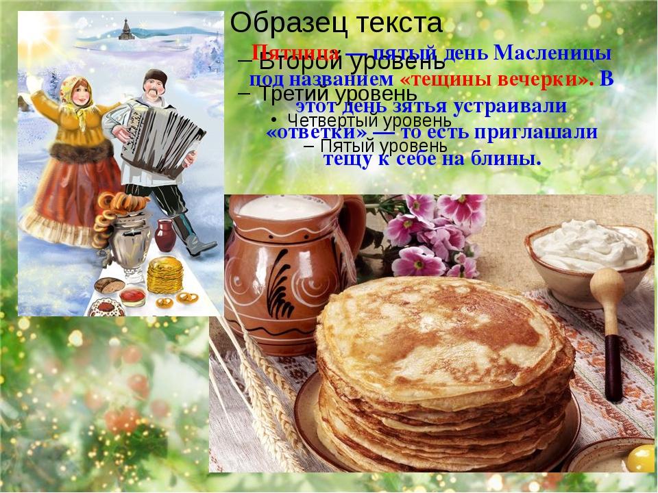 Пятница — пятый день Масленицы под названием «тещины вечерки». В этот день з...