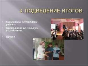 Оформление результатов работы; Презентация результатов исследования. Проект