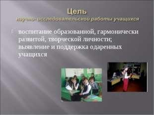 воспитание образованной, гармонически развитой, творческой личности; выявлени