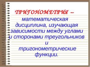 ТРИГОНОМЕТРИЯ – математическая дисциплина, изучающая зависимости между углами