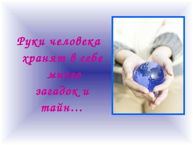 Руки человека хранят в себе много загадок и тайн…