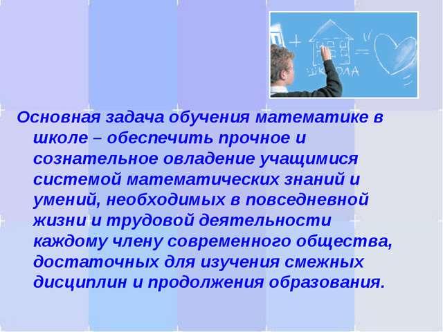 Основная задача обучения математике в школе – обеспечить прочное и сознательн...