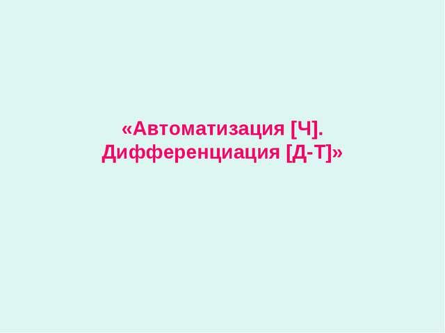 «Автоматизация [Ч]. Дифференциация [Д-Т]»