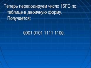 Теперь перекодируем число 15FC по таблице в двоичную форму. Получается: 0001