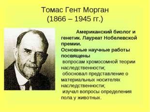 Томас Гент Морган (1866 – 1945 гг.) Американский биолог и генетик. Лауреат Н