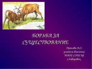 БОРЬБА ЗА СУЩЕСТВОВАНИЕ Дронова А.О. учитель биологии МАОУ СОШ №1 г.Хабаровск