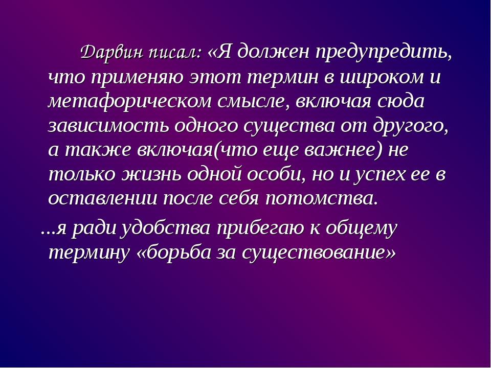 Дарвин писал: «Я должен предупредить, что применяю этот термин в широком и...