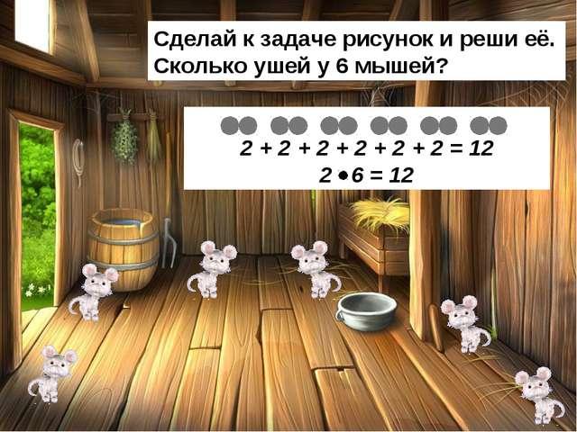 Сделай к задаче рисунок и реши её. Сколько ушей у 6 мышей? 2 + 2 + 2 + 2 + 2...