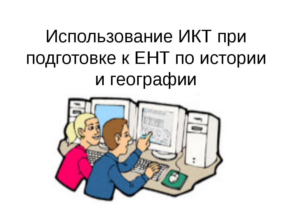 Использование ИКТ при подготовке к ЕНТ по истории и географии