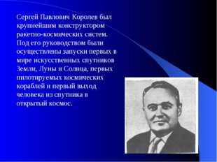 Сергей Павлович Королев был крупнейшим конструктором ракетно-космических сист