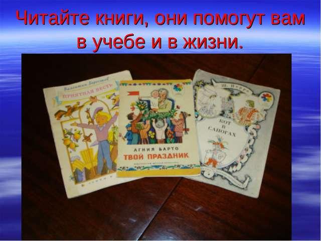 Читайте книги, они помогут вам в учебе и в жизни.