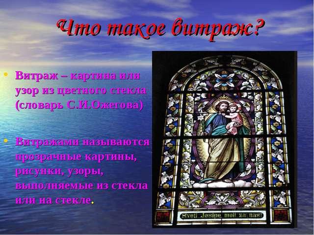 Что такое витраж? Витраж – картина или узор из цветного стекла (словарь С.И.О...