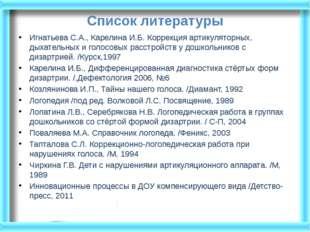 Список литературы Игнатьева С.А., Карелина И.Б. Коррекция артикуляторных, дых