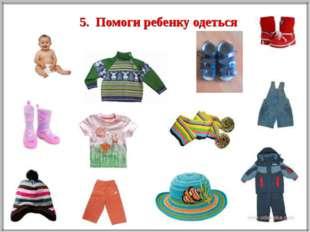 5. Помоги ребенку одеться