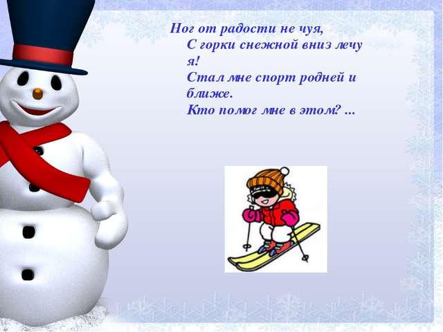 Ног от радости не чуя, С горки снежной вниз лечу я! Стал мне спорт родней и б...