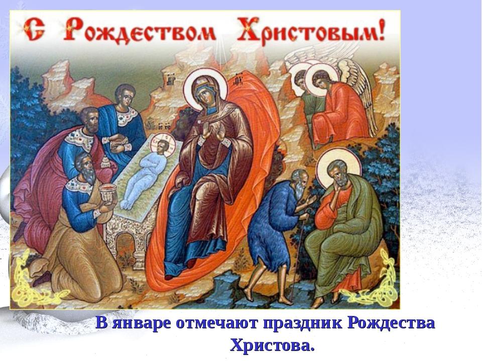 Январь В январе отмечают праздник Рождества Христова.