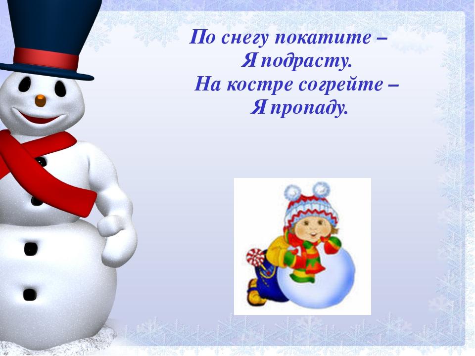 По снегу покатите – Я подрасту. На костре согрейте – Я пропаду.